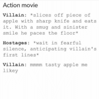 Apple, Food, and Funny: Action movie  villain slices off piece of  apple with sharp knife and eats  it. With a smug and sinister  smile he paces the floor  Hostages  wait in fearful  silence, anticipating villain 's  first lines  Villain mmmm tasty apple me  likey I hope it wasn't a green apple ~Michaela ( @michaela.heller_ )•••••••••••••••••••••••••••••••• TAGS TAGS TAGS TAGS TAGS tumblrtextpost tumblrposts textpost tumblr shrek instatumblr memes posts phan funnythings 😂 same funny haha loltumblr lol relatable rarepepe funnythings funnytextposts pepeislife meme funnystuff pepe food spam