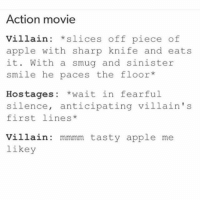Apple, I Bet, and Memes: Action movie  Villain slices off piece of  apple with sharp knife and eats  it. With a smug and sinister  smile he paces the floor  Hostages  wait in fearful  silence, anticipating villain's  first lines  villain mmmm tasty apple me  likey I bet the villain breaks out into a dance number after that - Max textpost textposts