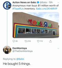 "Abc, News, and Toys R Us: Action News on 6abc @6abc.19h  Anonymous man buys $1 million worth of  #Toys R Us inventory. 6abc.cm/2Kh6RVP  abc  Toys aus  25% OFF  0218  712  DonMontoya  @TheDonMontoya  Replying to @6abc  He bought 5 things. *has never purchased a single item* ""Omg toys r us nooooo"""