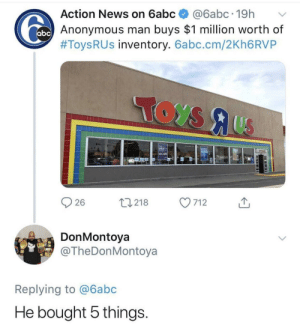 Toys r us was always too expensive.: Action News on 6abc@6abc.19h  Anonymous man buys $1 million worth of  #Toys R US inventory. 6abc.cm/2Kh6RVP  25% OFF  26  0218 7  712  DonMontoya  @TheDonMontoya  Replying to @6abc  He bought 5 things Toys r us was always too expensive.