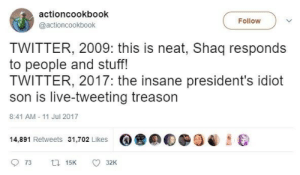 Shaq, Twitter, and Live: actioncookbook  @actioncookbook  Follow  TWITTER, 2009: this is neat, Shaq responds  to people and stuff!  TWITTER, 2017: the insane president's idiot  son is live-tweeting treason  8:41 AM 11 Jul 2017  @鲁  0  14,891 Retweets 31,702 Likes