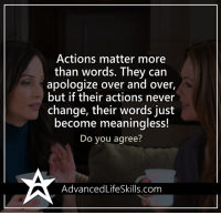 Memes, Apology, and 🤖: Actions matter more  than words. They can  apologize over and over,  but if their actions never  change, their words just  become meaningless!  Do you agree?  AdvancedLifeSkills.com <3 Advanced Life Skills  .
