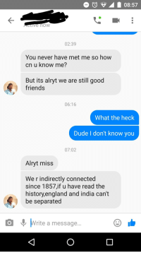 Dude, England, and Friends: Active how  02:39  You never have met me so how  cn u know me?  But its alryt we are still good  friends  06:16  What the heck  Dude I don't know you  07:02  Alryt miss  We r indirectly connected  since 1857,if u have read the  history,england and india can't  be separated  o  Write a message