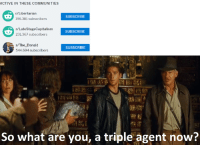 "<p>I feel Indiana Jones hasn&rsquo;t been fully meme&rsquo;d to its full potential. It could become a goldmine. via /r/MemeEconomy <a href=""http://ift.tt/2pAg0Ph"">http://ift.tt/2pAg0Ph</a></p>: ACTIVE IN THESE COMMUNITIES  r/Libertarian  SUBSCRIBE  r/LateStageCapitalism  231.367 subscribers  SUBSCRIBE  r/The_Donald  544.694 subscribers  SUBSCRIBE  So what are you, a triple agent now? <p>I feel Indiana Jones hasn&rsquo;t been fully meme&rsquo;d to its full potential. It could become a goldmine. via /r/MemeEconomy <a href=""http://ift.tt/2pAg0Ph"">http://ift.tt/2pAg0Ph</a></p>"