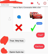 It works: Active now  How to Start a Conversation With a Girl:  ka chow  True?  True. Very true.  Kachow  Damn fuck me It works