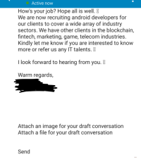Is it that hard to check your message before you send it?: Active now  How's your job? Hope all is well.  We are now recruiting android developers for  our clients to cover a wide array of industry  sectors. We have other clients in the blockchain,  fintech, marketing, game, telecom industries  Kindly let me know if you are interested to know  more or refer us any IT talents.  I look forward to hearing from you.  Warm regards,  Attach an image for your draft conversation  Attach a file for your draft conversation  Send Is it that hard to check your message before you send it?
