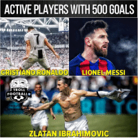 Cristiano Ronaldo, Goals, and Memes: ACTIVE PLAYERS WITH 500 GOALS  DRUGHIU  Cygoms  CRISTIANO RONALDO LIONEL MESSI  TROLL  FOOTBALLO  TROLLFO TBAHD  TROLLFO  ZLATAN IBRAHIMOVIC