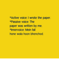 Bhenchod: *Active voice: I wrote the paper.  *Passive voice: The  paper was written by me.  *Innervoice: Mein fail  hone wala hoon bhenchod.