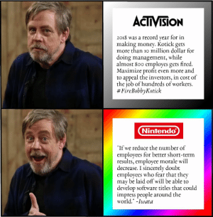 "Activision vs Nintendo by eXoRainbow MORE MEMES: ACTIVISION  2018 was a record year for in  making money. Kotick gets  more than io million dollar for  doing management, while  almost 800 employes gets fired.  Maximize profit even more and  to appeal the investors, in cost of  the job of hundreds of workers.  # FireBobbyKotick  Nintendo  ""If we reduce the number of  employees for better short-term  results, employee morale will  decrease. I sincerely doubt  employees who fear that they  may be laid off will be able to  develop software titles that could  impress people around the  world."" -Iwata Activision vs Nintendo by eXoRainbow MORE MEMES"