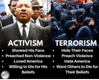 America, Facts, and Memes: ACTIVISM TERRORISM  Showed His Face Hide Their Faces  Preached Non-Violence .  Loved America.  Preach Violence  Hate America  Willing to Die for His Want Others to Die for  Beliefs  Their Beliefs  ACT Straight facts ---------- Check out our store DrunkAmerica.com ---------- Follow our pages! 🇺🇸 @drunkamerica @ragingpatriots ---------- conservative republican maga presidentrump makeamericagreatagain nobama trumptrain trump2017 saturdaysarefortheboy merica usa military supportourtroops thinblueline backtheblue