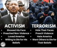 America, Memes, and Preach: ACTIVISM TERRORISM  . Showed His Facec  iolence.  Loved America.  Hide Their Faces  Preach Violence  Hate America  . Preached Non-Vi  Willing to Die for His Want Others to Die for  Beliefs  Their Beliefs  ACT ...