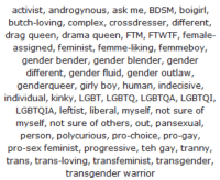 """Complex, Gif, and Lgbt: activist, androgynous, ask me, BDSM, boigirl  butch-loving, complex, crossdresser, different,  drag queen, drama queen, FTM, FTWTF, female-  assigned, feminist, femme-liking, femmeboy  gender bender, gender blender, gender  different, gender fluid, gender outlaw,  genderqueer, girly boy, human, indecisive  individual, kinky, LGBT, LGBTQ, LGBTQA, LGBTQI  LGBTQIA, leftist, liberal, myself, not sure of  myself, not sure of others, out, pansexual  person, polycurious, pro-choice, pro-gay,  pro-sex feminist, progressive, teh gay, tranny  trans, trans-loving, transfeminist, transgender,  transgender warrior <p><a class=""""tumblr_blog"""" href=""""http://specialsjsnowflakes.tumblr.com/post/30268965168/lets-play-spot-the-contradictions"""">specialsjsnowflakes</a>:</p> <blockquote> <p>Let's play spot the contradictions.</p> </blockquote> <p><img src=""""https://78.media.tumblr.com/tumblr_mbsyyk8yJQ1rw09tq.gif""""/></p>"""
