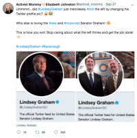 Twitter, United, and Forwardsfromgrandma: Activist Mommy Elizabeth Johnston Cactivist_mommy Sep 27  Ummmm did #LindseyGraham by changing his  Twitter profile pic?  just mercilessly #trol the left  Who else is loving the #new and #improved Senator Graham!  This is how you win! Stop caring about what the left thinks and get the job done!  #LindseyGraham #Kavanaugh  Lindsey Graham  @LindseyGrahamSC  The official Twitter feed for United States  Senator Lindsey Graham.  Lindsey Graham  @LindseyGrahamsC  The official Twitter feed for United States  Senator Lindsey Graham.  Lindsey Graham