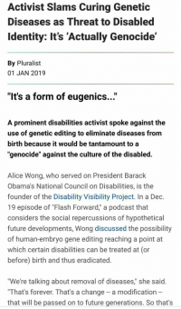 """Identitarianism is the real disability here: Activist Slams Curing Genetic  Diseases as Threat to Disabled  Identity: It's 'Actually Genocide'  By Pluralist  01 JAN 2019  """"It's a form of eugenics...""""  A prominent disabilities activist spoke against the  use of genetic editing to eliminate diseases from  birth because it would be tantamount to a  """"genocide"""" against the culture of the disabled.  Alice Wong, who served on President Barack  Obama's National Council on Disabilities, is the  founder of the Disability Visibility Project. In a Dec.  19 episode of """"Flash Forward,"""" a podcast that  considers the social repercussions of hypothetical  future developments, Wong discussed the possibility  of human-embryo gene editing reaching a point at  which certain disabilities can be treated at (or  before) birth and thus eradicated.  We're talking about removal of diseases,"""" she said.  That's forever. That's a change a modification --  that will be passed on to future generations. So that's Identitarianism is the real disability here"""