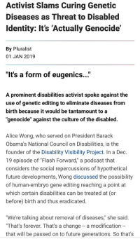 """PEAK LEFTIST STUPIDITY HAS BEEN REACHED 👏👏👏: Activist Slams Curing Genetic  Diseases as Threat to Disabled  Identity: It's 'Actually Genocide'  By Pluralist  01 JAN 2019  """"It's a form of eugenics...""""  A prominent disabilities activist spoke against the  use of genetic editing to eliminate diseases from  birth because it would be tantamount to a  """"genocide"""" against the culture of the disabled.  Alice Wong, who served on President Barack  Obama's National Council on Disabilities, is the  founder of the Disability Visibility Project. In a Dec.  19 episode of """"Flash Forward,"""" a podcast that  considers the social repercussions of hypothetical  future developments, Wong discussed the possibility  of human-embryo gene editing reaching a point at  which certain disabilities can be treated at (or  before) birth and thus eradicated.  """"We're talking about removal of diseases"""" she said.  """"That's forever. That's a change a modification -  that will be passed on to future generations. So that's PEAK LEFTIST STUPIDITY HAS BEEN REACHED 👏👏👏"""