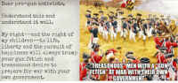 (GC): activists,  activists,  Understand this and  understand it well.  My right--and the right of  my children--to life,  liberty and the pursuit of  your gun fetish and  treasonous desire to  prepare for war with your  own government.  STREASONOUS MEN WITH A GUN  FETISH AT WAR WITH THEIR OWN  GOVERNMENT (GC)