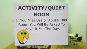 Quiet, Day, and Will: ACTIVITY/QUIET  ROOM  If You Miss Use or Abuse This  Room You Will Be Asked To  Leave It For The Day. The Quiet Room