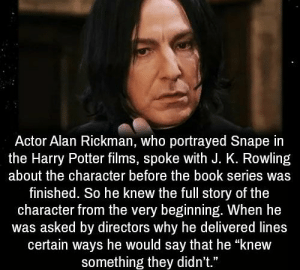 "Harry Potter, Alan Rickman, and Book: Actor Alan Rickman, who portrayed Snape in  the Harry Potter films, spoke with J. K. Rowling  about the character before the book series was  finished. So he knew the full story of the  character from the very beginning. When he  was asked by directors why he delivered lines  certain ways he would say that he ""knew  something they didn't."" https://t.co/TastgBjcwr"