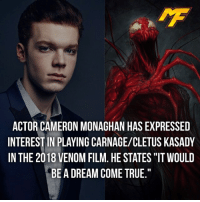 "A Dream, Facts, and Meme: ACTOR CAMERON MONAGHAN HAS EXPRESSED  INTEREST IN PLAYING CARNAGE/CLETUS KASADY  IN THE 2018 VENOM FILM, HE STATES ""IT WOULD  BE A DREAM COME TRUE."" 