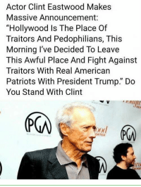 "Memes, Patriotic, and American: Actor Clint Eastwood Makes  Massive Announcement:  ""Hollywood Is The Place Of  Traitors And Pedophilians, This  Morning I've Decided To Leave  This Awful Place And Fight Against  Traitors With Real American  Patriots With President Trump."" Do  You Stand With Clint  (下の  ood  RTER  ir"