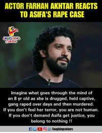 Gang, Justice, and Rape: ACTOR FARHAN AKHTAR REACTS  TO ASIFA'S RAPE CASE  AUGHING  Imagine what goes through the mind of  an 8 yr old as she is drugged, held captive,  gang raped over days and then murdered  If you don't feel her terror, you are not human  If you don't demand Asifa get justice, you  belong to nothing!! #FarhanAkhtar #JusticeForAsifa