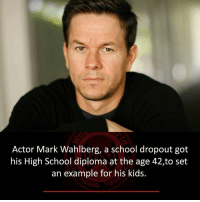mark: Actor Mark Wahlberg, a school dropout got  his High School diploma at the age 42,to set  an example for his kids.