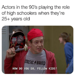 Kids, Dank Memes, and Old: Actors in the 90's playing the role  of high schoolers when they're  25+ years old  musicBAnD  HOW DO YOU DO, FELLOW KIDS? The 90's were an interesting era