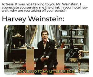 Apparently, Hello, and Appreciate: Actress: It was nice talking to you Mr. Weinstein. I  appreciate you serving me the drink in your hotel roo-  wait, why are you taking off your pants?  Harvey Weinstein:  EL  SAY HELLO TOMY LITTLE FRIEND! Dude's tool never went limp, apparently