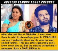 Yamuna Garu About Prabhas 😍: ACTRESS YAMUNA ABOUT PRABHAS  ss ERTA  when she met him at GAAMA I went over  there to wish KrishnamRaju garu, bt PRABHAS  saw me n suddenly stood up...to wish me and  smiled further. This gen actors generally don't  know much abt us. But the way he wished me is  awesome. Such a DARLING he is... Yamuna Garu About Prabhas 😍