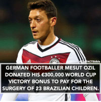 Respect ❤️⚽️ Ozil: ACTS bible  GERMAN FOOTBALLER MESUT OZIL  DONATED HIS €300,000 WORLD CUP  VICTORY BONUS TO PAY FOR THE  SURGERY OF 23 BRAZILIAN CHILDREN Respect ❤️⚽️ Ozil