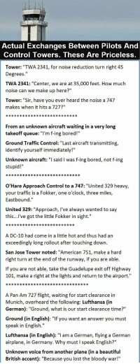"Anyone have the story of the ship that wanted the lighthouse to move out of its way?: Actual Exchanges Between Pilots And  Control Towers, These Are Priceless,  Tower: ""TWA 2341, for noise reduction turn right 45  Degrees.""  TWA 2341: ""Center, we are at 35,000 feet. How much  noise can we make up here?""  Tower: ""Sir, have you ever heard the noise a 747  makes when it hits a 727?""  From an unknown aircraft waiting in a very long  takeoff queue: T'm f-ing bored!  Ground Traffic Control: ""Last aircraft transmitting,  identify yourself immediately!""  Unknown aircraft: said l was f-ing bored, not f-ing  stupid!  O'Hare Approach Control to a 747: ""United 329 heavy  your traffic is a Fokker, one o'clock, three miles,  Eastbound.""  United 329: ""Approach, I've always wanted to say  this...l've got the little Fokker in sight.""  A DC-10 had come in a little hot and thus had an  exceedingly long rollout after touching down.  San Jose Tower noted: ""American 751, make a hard  right turn at the end of the runway, if you are able.  If you are not able, take the Guadelupe exit off Highway  101, make a right at the lights and return to the airport.""  A Pan Am 727 flight, waiting for start clearance in  Munich, overheard the following: Lufthansa (in  German): ""Ground, what is our start clearance time?""  Ground (in English): ""If you want an answer you must  speak in English.""  Lufthansa (in English): ""I am a German, flying a German  airplane, in Germany. Why must I speak English?""  Unknown voice from another plane (in a beautiful  British accent): ""Because you lost the bloody war!"" Anyone have the story of the ship that wanted the lighthouse to move out of its way?"