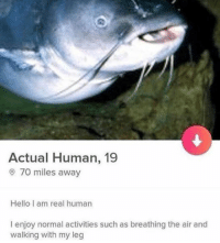 Hello, Human, and Air: Actual Human, 19  0 70 miles away  Hello I am real human  I enjoy normal activities such as breathing the air and  walking with my leg