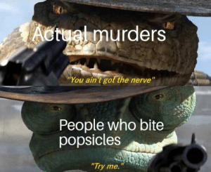 "Crazy: Actual murders  ""You ain 't got the nerve""  People who bite  popsicles  ""Try me. Crazy"