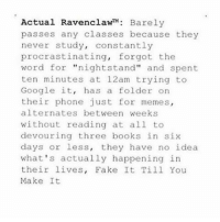 """Google, Memes, and Procrastination: Actual Ravenclaw  Barely  passes any classes because they  never study  constantly  procrastinating  forgot the  word for  nightstand"""" and spent  ten minutes at 12am trying to  Google it  has a folder on  their phone just for memes,  alternates between weeks  without reading at all to  devouring three books in six  days or less  they have no idea  what's actually happening in  their lives  Fake It Till You  Make It This is me wow"""