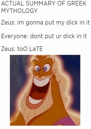 .: ACTUAL SUMMARY OF GREEK  MYTHOLOGY  Zeus: im gonna put my dick in it  Everyone: dont put ur dick in it  Zeus: toO LaTE .