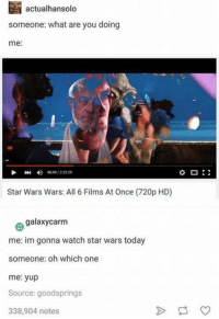 what ares: actualhansolo  someone: what are you doing  me:  4)  4543 / 22229  Star Wars Wars: All 6 Films At Once (720p HD)  Θ galaxycarm  me: im gonna watch star wars today  someone: oh which one  me: yup  Source: goodsprings  338,904 notes