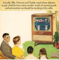 Memes, Watch, and Cold: Actually, Billy, Mommy and Daddy watch these debates  to get a feel for how many months worth of canned goods  and ammunition we should be stocking in the cellar. 500 lbs of ammo being delivered this weekend... -- Cold Dead Hands 2nd Amendment gear: cdh2a.com/shop