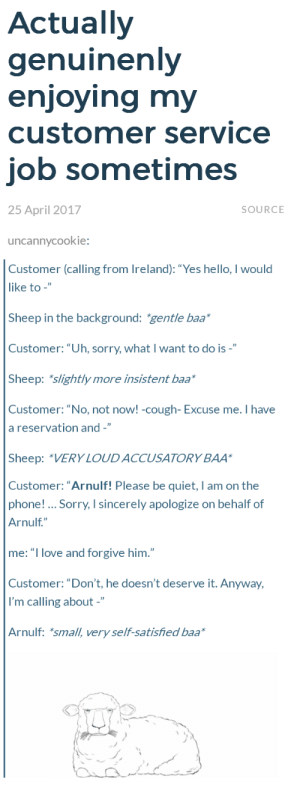 "Hello, Love, and Phone: Actually  genuinenly  enioving mv  customer service  job sometimes  25 April 2017  SOURCE  uncannycookie:  Customer (calling from Ireland): ""Yes hello, I would  like to -""  Sheep in the background: gentle baa  Customer:""Uh, sorry, what I want to do is -""  Sheep: slightly more insistent baa*  Customer: ""No, not noW! -cough- Excuse me. Ihave  a reservation and -""  Sheep: ""VERY LOUDACCUSATORY BAA  Customer: ""Arnulf! Please be quiet, I am on the  phone! Sorry, I sincerely apologize on behalf of  Arnulf""  me: ""I love and forgive him.""  Customer: ""Don't, he doesn't deserve it. Anyway,  I'm calling about -""  Arnulf: *small, very self-satisfied baa Arnulf"