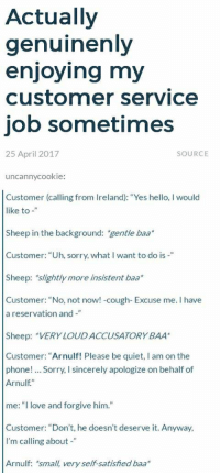 """Hello, Love, and Phone: Actually  genuinenly  enjoying my  customer service  job sometimes  25 April 2017  SOURCE  uncannycookie:  Customer (calling from Ireland): """"Yes hello, I would  like to -""""  Sheep in the background: gentle baa  Customer: """"Uh, sorry, what I want to do is -""""  Sheep: slightly more insistent baa  Customer: """"No, not now! -cough- Excuse me. I have  a reservation and-""""  Sheep: VERY LOUDACCUSATORY BAA  Customer: """"Arnulf! Please be quiet, I am on thee  phone!.. Sorry, I sincerely apologize on behalf of  Arnulf.""""  me:"""" love and forgive him.""""  Customer: """"Don't, he doesn't deserve it. Anyway  I'm calling about -""""  Arnulf: small, very self-satisfied baa*"""