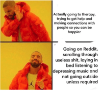 Get Help: Actually going to therapy,  trying to get help and  making connections with  people so you can be  happier  Going on Reddit,  scrolling through  useless shit, laying in  bed listening to  depressing music and  not going outside  unless required