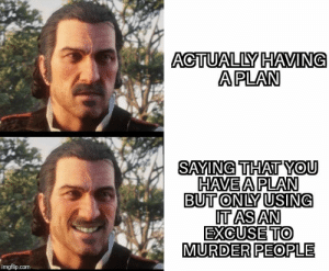 Murder, Com, and You: ACTUALLY HAVING  APLAN  SAYING THAT YOU  HAVE A PLAN  BUT ONLY USING  ITASAN  EXCUSE TO  MURDER PEOPLE  imgflip.com You need to have some godamm F A I T H