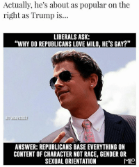 """Conservative, Milo, and Vicky: Actually, he's about as popular on the  right as Trump is...  LIBERALS ASK:  """"WHY DO REPUBLICANS LOVE MILO. HE'S GAY?""""  HIT VICKY G2017  ANSWER: REPUBLICANS BASE EVERYTHINGON  CONTENT OF CHARACTER NOT RACE, GENDER OR  MOO  SEXUAL ORIENTATION Everyone loves Milo on the right! PC: @american_exceptionalism milo miloyiannopoulos liberals libbys democraps liberallogic liberal ccw247 conservative constitution presidenttrump resist stupidliberals merica america stupiddemocrats donaldtrump trump2016 patriot trump yeeyee presidentdonaldtrump draintheswamp makeamericagreatagain trumptrain maga Add me on Snapchat and get to know me. Don't be a stranger: thetypicallibby Partners: @theunapologeticpatriot 🇺🇸 @too_savage_for_democrats 🐍 @thelastgreatstand 🇺🇸 @always.right 🐘 TURN ON POST NOTIFICATIONS! Make sure to check out our joint Facebook - Right Wing Savages Joint Instagram - @rightwingsavages Joint Twitter - @wethreesavages Follow my backup page: @the_typical_liberal_backup"""