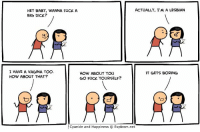 By Dave. Tag someone who fucks themselves often. No shame in that game!  We don't think you can fuck yourself to www.explosm.net, but we still think that you should try!: ACTUALLY, I MALESBIAN  HEY BABY, WANNA FUCK A  BIG DICK?  OG  I HAVE A VAGINA TOO.  IT GETS BORING  HOW ABOUT YOU  HOW ABOUT THAT?  GO FUCK YOURSELF?  Cyanide and Happiness O Explosm.net By Dave. Tag someone who fucks themselves often. No shame in that game!  We don't think you can fuck yourself to www.explosm.net, but we still think that you should try!