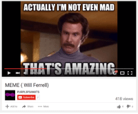 Im Not Even Mad: ACTUALLY ITM NOT EVEN MAD  THATS AMAZING  MEME (Will Ferrell)  PURPL3P3ANUTS  Subscribe  7  418 views  Add to  A share  More
