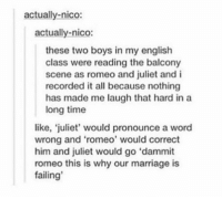 "where art thou? https://t.co/9hFfrH961f: actually-nico:  actually-nico  these two boys in my english  class were reading the balcony  scene as romeo and juliet and i  recorded it all because nothing  has made me laugh that hard in a  long time  like, 'juliet, would pronounce a word  wrong and 'romeo, would correct  him and juliet would go""dammit  romeo this is why our marriage is  failing where art thou? https://t.co/9hFfrH961f"