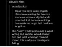 Marriage, Romeo and Juliet, and Time: actually-nico:  actually-nico:  these two boys in my english  class were reading the balcony  scene as romeo and juliet and i  recorded it all because nothing  has made me laugh that hard in a  long time  like, juliet' would pronounce a word  wrong and 'romeo' would correct  him and juliet would go 'dammit  romeo this is why our marriage is  failing