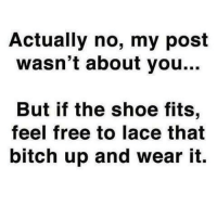 for more====>Humor: Actually no, my post  wasn't about you  But if the shoe fits,  feel free to lace that  bitch up and wear it. for more====>Humor