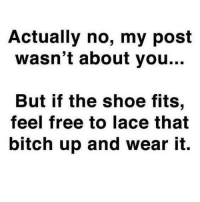 if the shoe fits: Actually no, my post  wasn't about you...  But if the shoe fits,  feel free to lace that  bitch up and wear it.