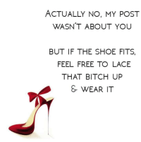 if the shoe fits: ACTUALLY NO, MY POST  WASN'T ABOUT YOU  BUT IF THE SHOE FITS,  FEEL FREE TO LACE  THAT BITCH UP  & WEAR IT