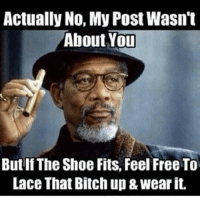 if the shoe fits: Actually No, My Post Wasn't  About You  But If The Shoe Fits, Feel Free To  Lace That Bitch up & wear it.